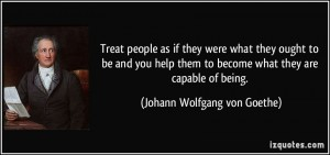 quote-treat-people-as-if-they-were-what-they-ought-to-be-and-you-help-them-to-become-what-they-are-johann-wolfgang-von-goethe-343416